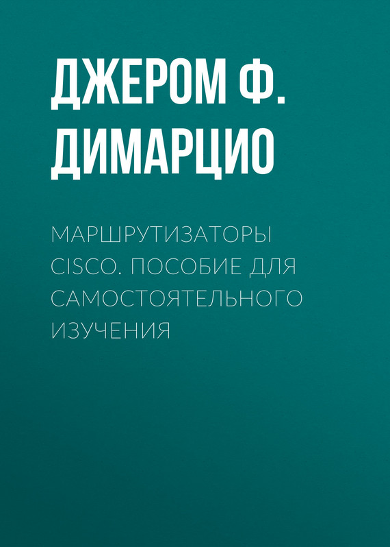 Джером Ф. Димарцио Маршрутизаторы Cisco. Пособие для самостоятельного изучения ip телефон cisco spa504g xu