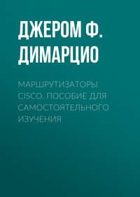 Джером Ф. Димарцио - Маршрутизаторы Cisco. Пособие для самостоятельного изучения