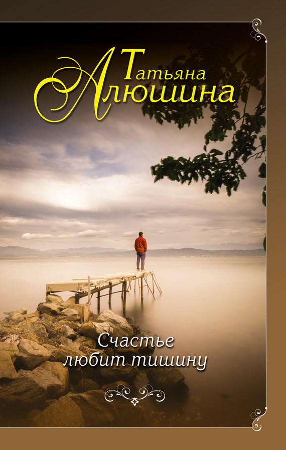 Татьяна Алюшина Счастье любит тишину татьяна алюшина счастье среднего возраста