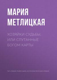 Мария Метлицкая - Хозяйки судьбы, или Спутанные богом карты
