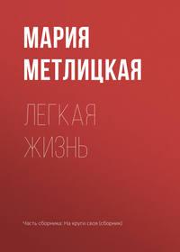 Мария Метлицкая - Легкая жизнь