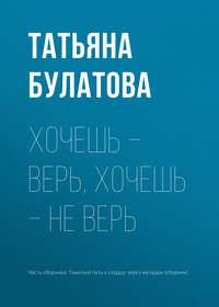 Татьяна Булатова - Хочешь – верь, хочешь – не верь