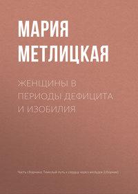 Мария Метлицкая - Женщины в периоды дефицита и изобилия
