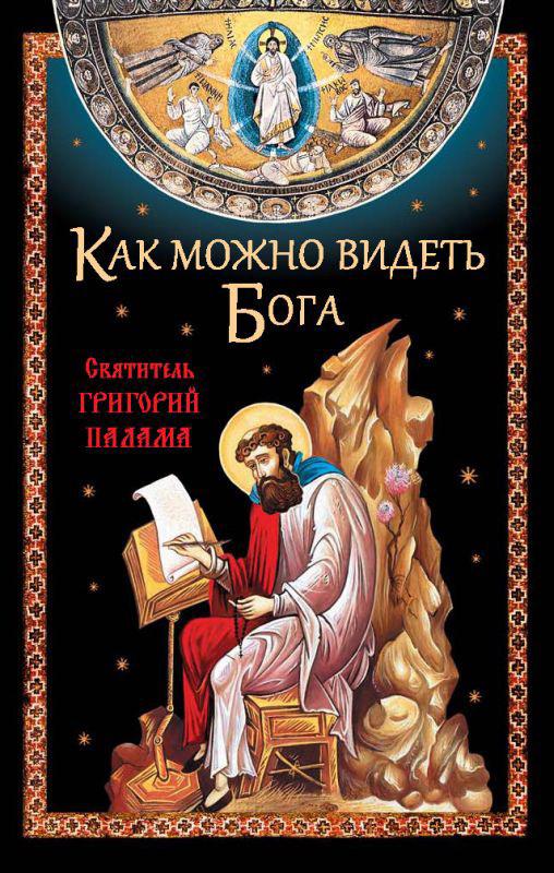 Как можно видеть Бога. Святитель Григорий Палама ( Отсутствует  )