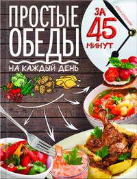 - Простые обеды на каждый день за 45 минут