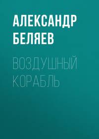 Александр Беляев - Воздушный корабль