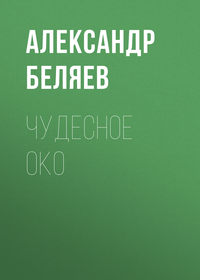 Александр Беляев - Чудесное око