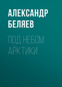 Александр Беляев - Под небом Арктики