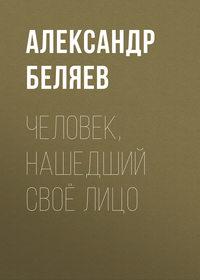 Александр Беляев - Человек, нашедший своё лицо