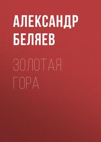 Александр Беляев - Золотая гора