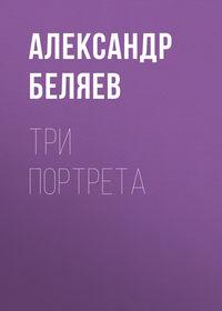 Александр Беляев - Три портрета