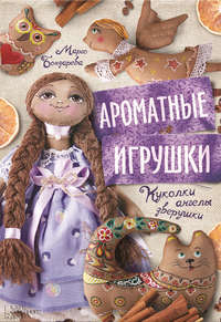 Марго Бондарева - Ароматные игрушки. Куколки, ангелы, зверушки