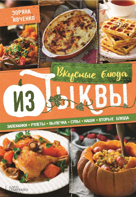 Зоряна Ивченко Вкусные блюда из тыквы. Запеканки, рулеты, выпечка, супы, каши, вторые блюда зоряна ивченко вкусные блюда для детского праздника