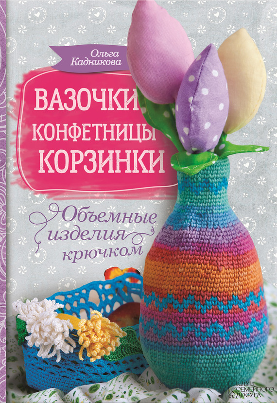Ольга Кадникова Вазочки, конфетницы, корзинки. Объемные изделия крючком