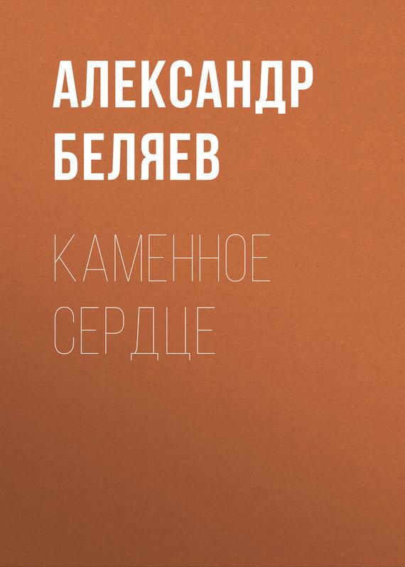 Александр Беляев Каменное сердце каменное сердце