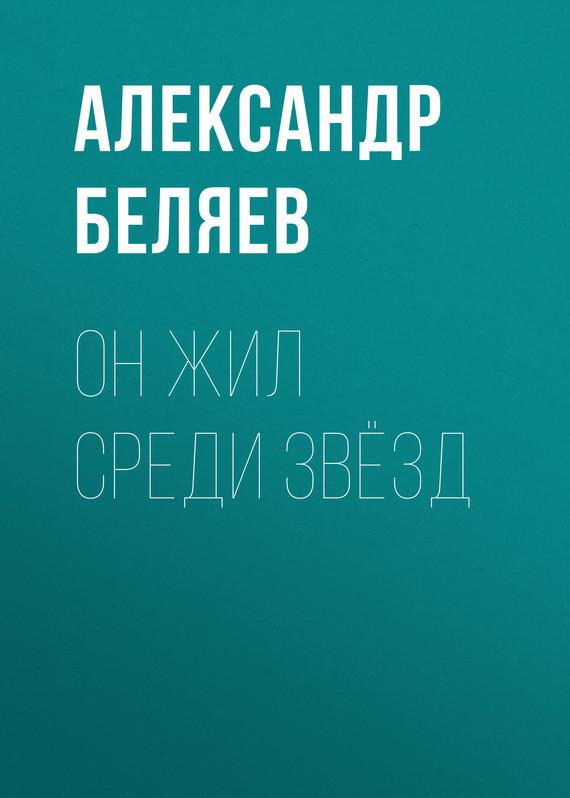 Александр Беляев Он жил среди звёзд