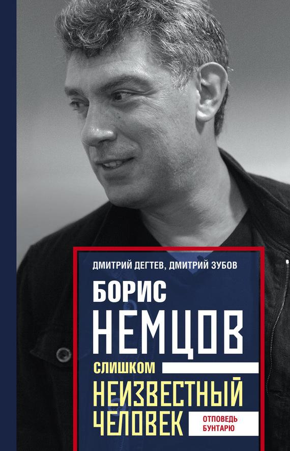 Дмитрий Дёгтев Борис Немцов. Слишком неизвестный человек. Отповедь бунтарю