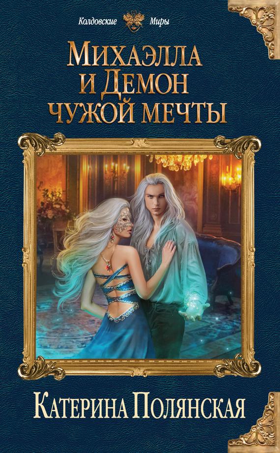 Екатерина Полянская Михаэлла и Демон чужой мечты алла полянская если желания не сбудутся