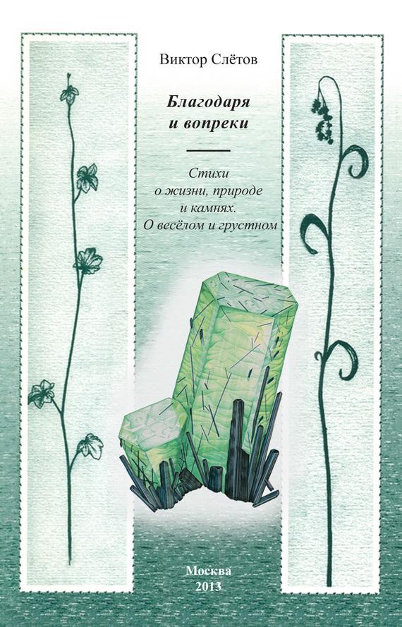 Виктор Слётов Благодаря и вопреки. Стихи о жизни, природе и камнях. О веселом и грустном бунин и две радуги стихи о природе