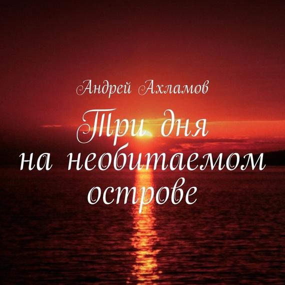 Андрей Ахламов Три дня нанеобитаемом острове