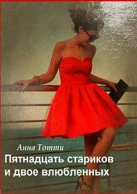 Анна Тотти - Пятнадцать стариков идвое влюбленных