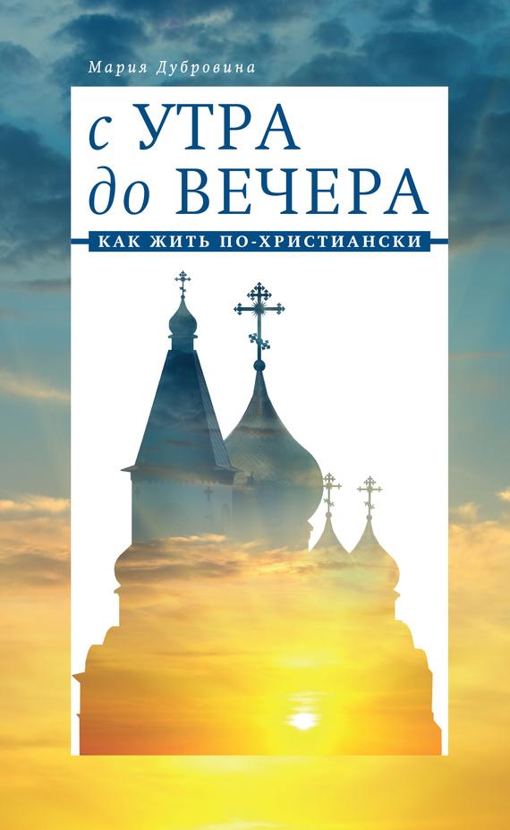 Дубровина Мария Александровна С утра до вечера. Как жить по-христиански