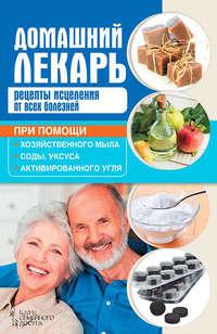 Отсутствует - Домашний лекарь. Рецепты исцеления от всех болезней при помощи хозяйственного мыла, соды, уксуса и активированного угля