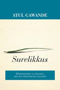 Atul  Gawande - Surelikkus. Meditsiinist ja sellest, mis on tegelikult oluline