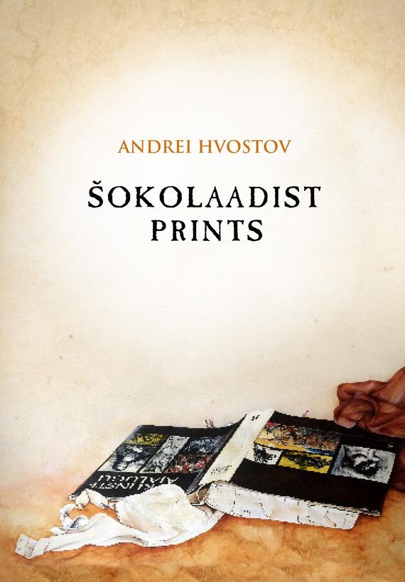 Andrei Hvostov Šokolaadist prints ISBN: 9789949589531 andrei ivanov kuutõbise pihtimus