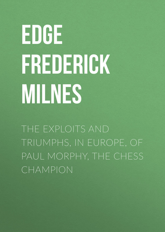 Edge Frederick Milnes The Exploits and Triumphs, in Europe, of Paul Morphy, the Chess Champion все цены