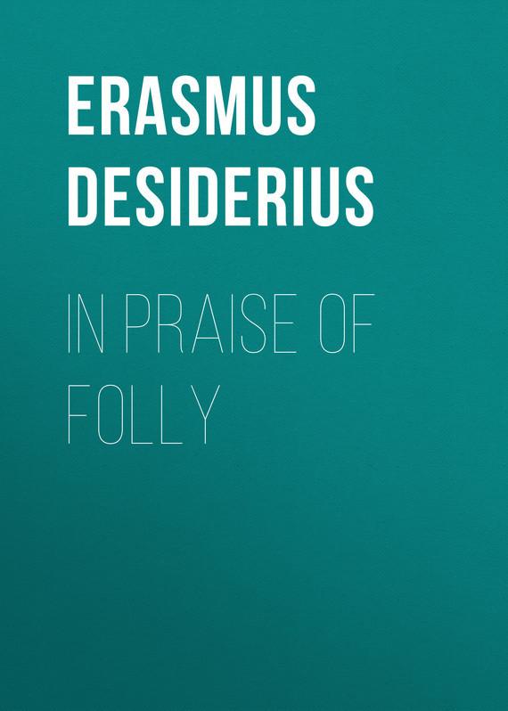 Erasmus Desiderius In Praise of Folly in praise of savagery