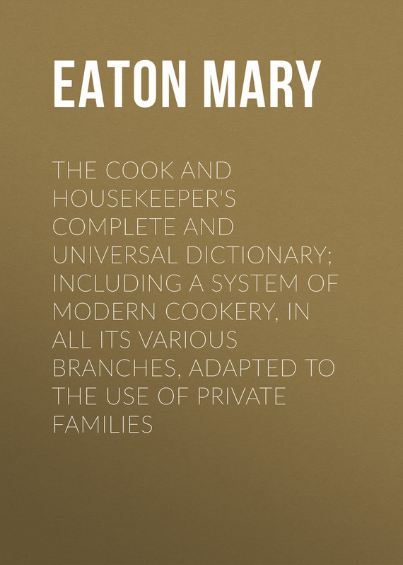 Eaton Mary The Cook and Housekeeper's Complete and Universal Dictionary; Including a System of Modern Cookery, in all Its Various Branches, Adapted to the Use of Private Families