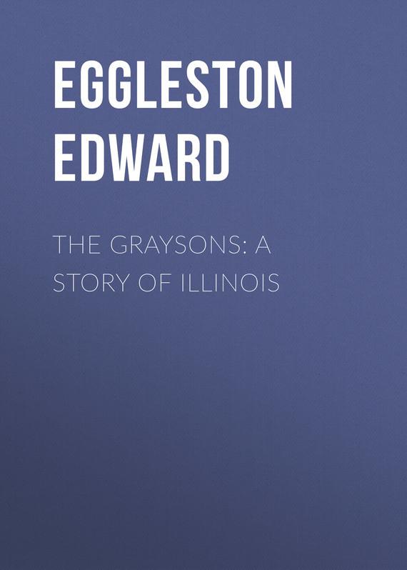 Eggleston Edward The Graysons: A Story of Illinois