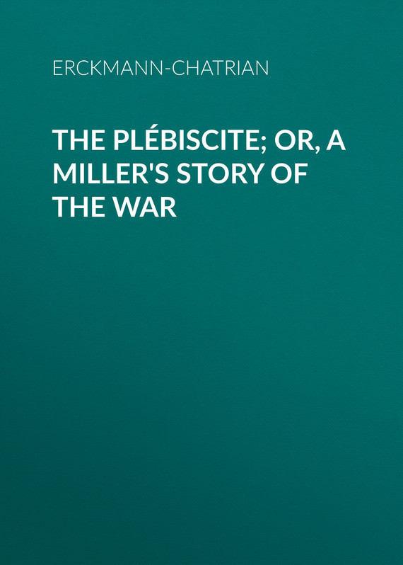 Erckmann-Chatrian The Plébiscite; or, A Miller's Story of the War erckmann chatrian the plébiscite or a miller s story of the war