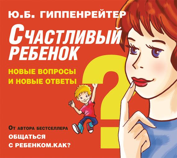 Юлия Гиппенрейтер Счастливый ребенок: новые вопросы и новые ответы гиппентрейтер общаться с ребенком как в киеве