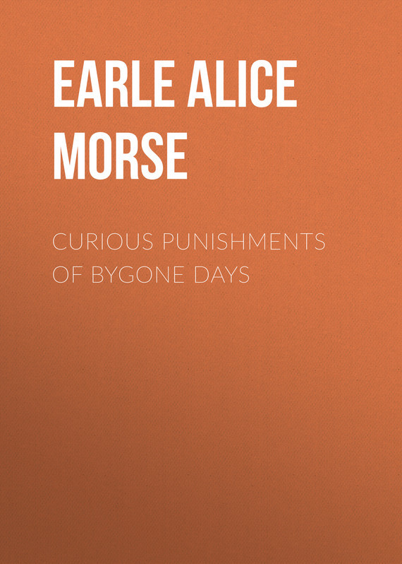 Earle Alice Morse Curious Punishments of Bygone Days