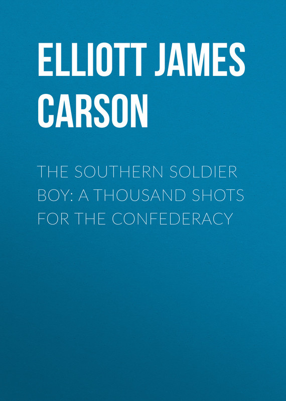 Elliott James Carson The Southern Soldier Boy: A Thousand Shots for the Confederacy