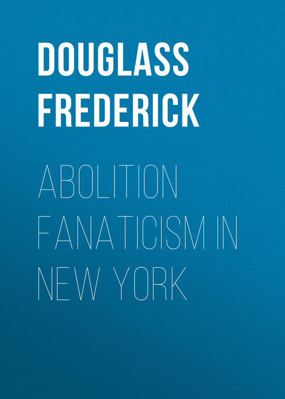 Douglass Frederick Abolition Fanaticism in New York