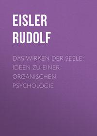 Eisler Rudolf - Das Wirken der Seele: Ideen zu einer organischen Psychologie