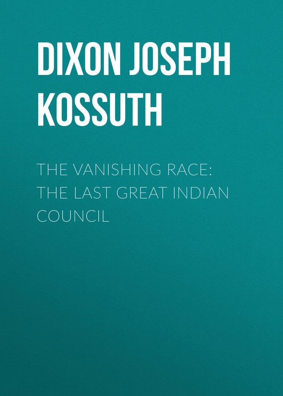 Dixon Joseph Kossuth The Vanishing Race: The Last Great Indian Council
