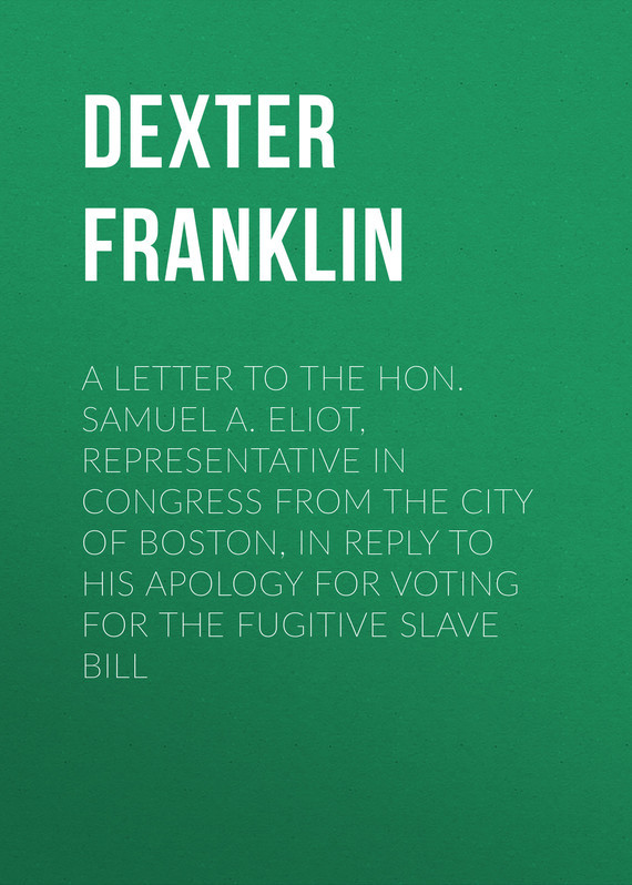 Dexter Franklin A Letter to the Hon. Samuel A. Eliot, Representative in Congress From the City of Boston, In Reply to His Apology For Voting For the Fugitive Slave Bill