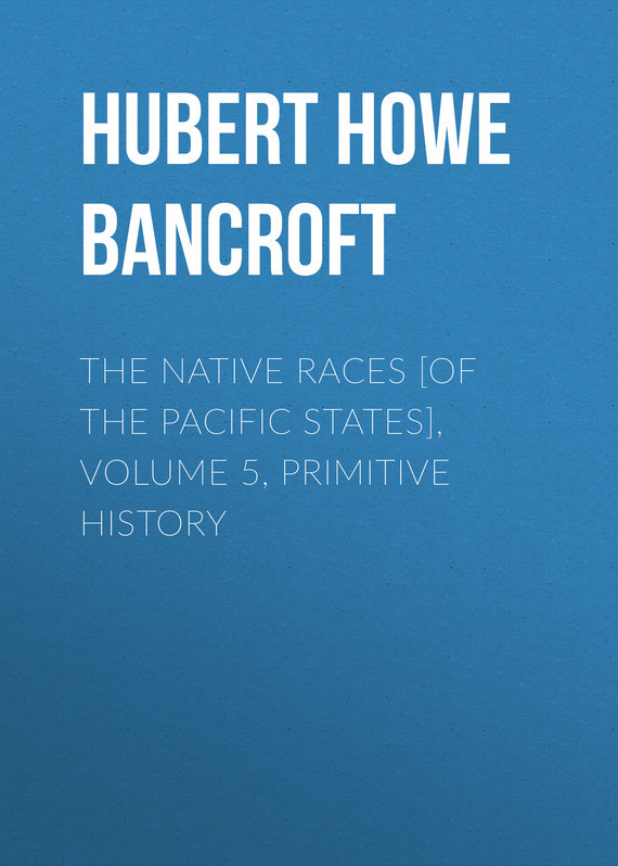 Hubert Howe Bancroft The Native Races [of the Pacific states], Volume 5, Primitive History