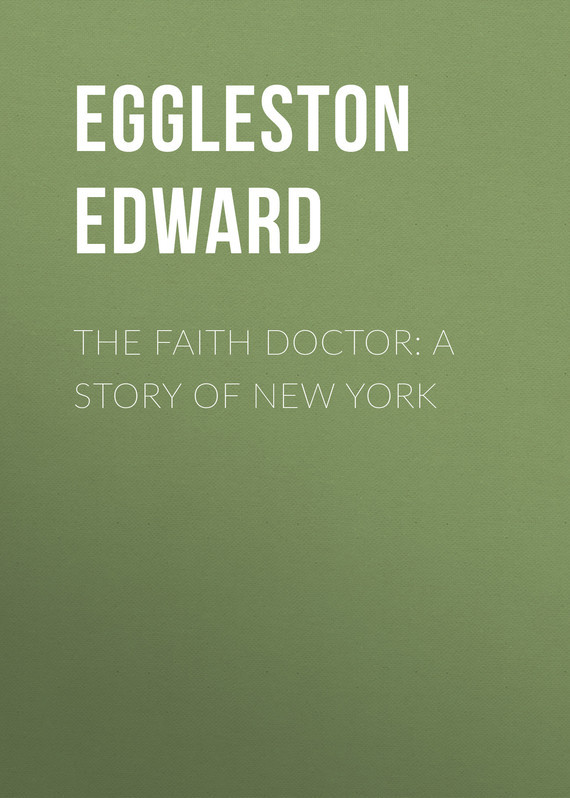 Eggleston Edward The Faith Doctor: A Story of New York excavating the story of charles edward