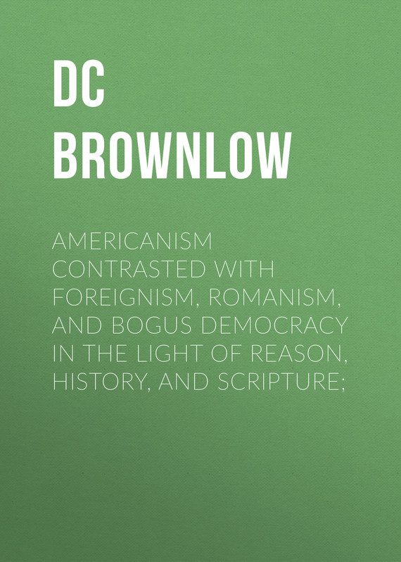 "Brownlow William Gannaway Americanism Contrasted with Foreignism, Romanism, and Bogus Democracy in the Light of Reason, History, and Scripture; parker common law history and democracy in america 1790a€""1900"