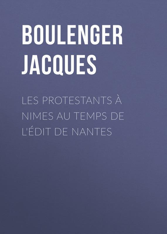 Boulenger Jacques Les protestants à Nimes au temps de l'édit de Nantes marc lavoine nantes