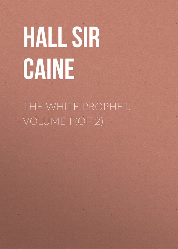 Sir Hall Caine The White Prophet, Volume I (of 2)
