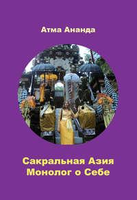 Атма Ананда - Сакральная Азия. Традиции и сюжеты. Монолог о Себе. На острове Бали (сборник)