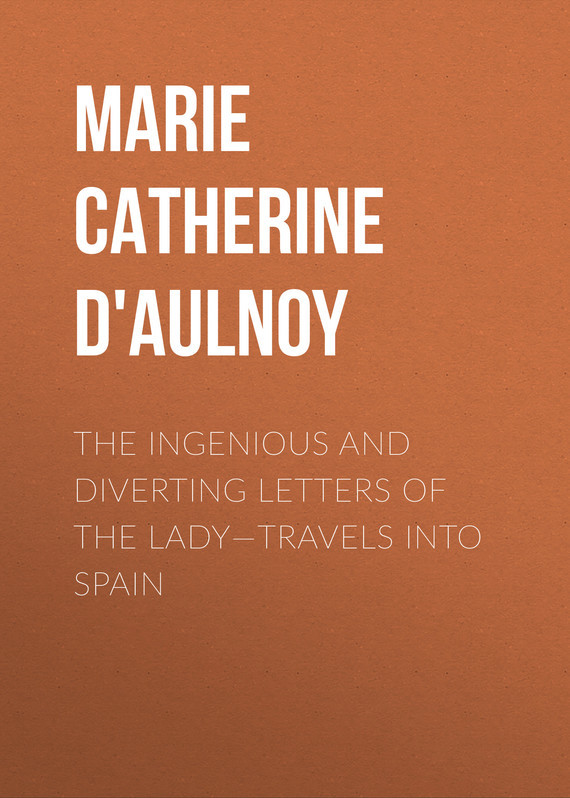 Madame d' Aulnoy Marie-Catherine The Ingenious and Diverting Letters of the Lady—Travels into Spain madame d aulnoy marie catherine the ingenious and diverting letters of the lady travels into spain