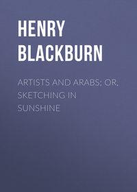 Blackburn Henry - Artists and Arabs; Or, Sketching in Sunshine