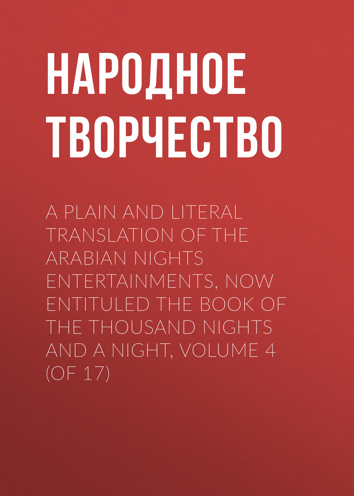Народное творчество A plain and literal translation of the Arabian nights entertainments, now entituled The Book of the Thousand Nights and a Night, Volume 4 (of 17)